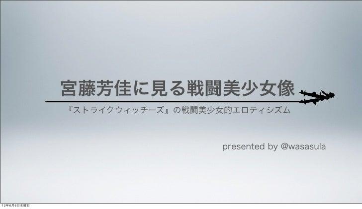 宮藤芳佳に見る戦闘美少女像             『ストライクウィッチーズ』の戦闘美少女的エロティシズム                               presented by @wasasula12年6月6日水曜日