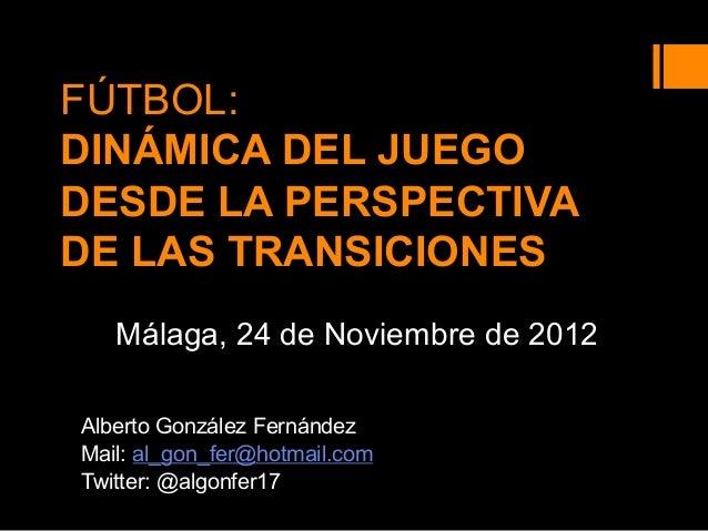 FÚTBOL: DINÁMICA DEL JUEGO DESDE LA PERSPECTIVA DE LAS TRANSICIONES Málaga, 24 de Noviembre de 2012 Alberto González Ferná...