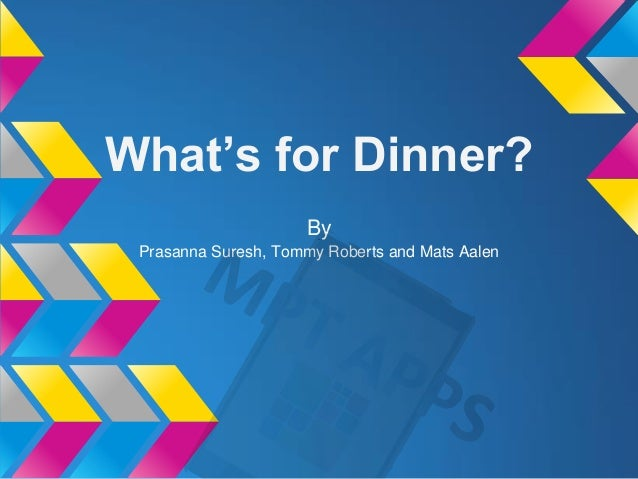 What's for Dinner? By Prasanna Suresh, Tommy Roberts and Mats Aalen