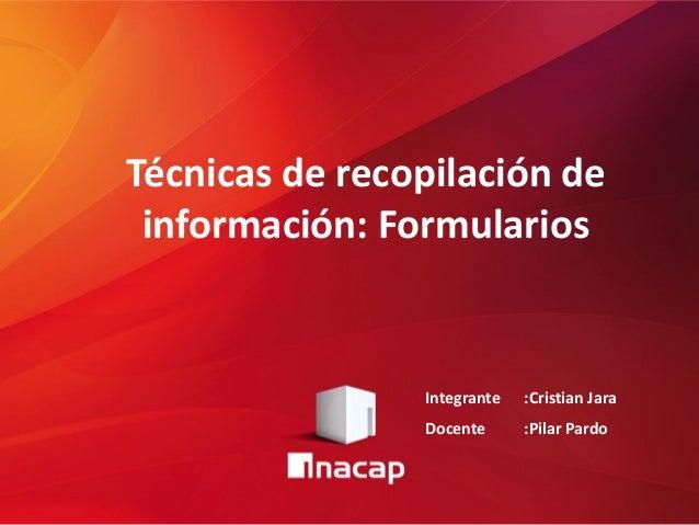 Técnicas de recopilación de información: Formularios Integrante :Cristian Jara Docente :Pilar Pardo