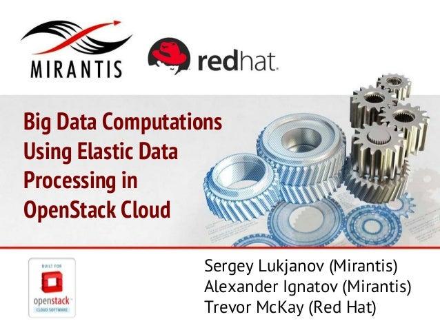 Big Data Computations Using Elastic Data Processing in OpenStack Cloud Sergey Lukjanov (Mirantis) Alexander Ignatov (Miran...