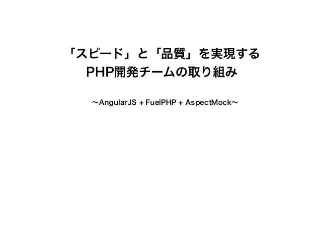 「スピード」と「品質」を実現する  PHP開発チームの取り組み  !   ~AngularJS + FuelPHP + AspectMock~