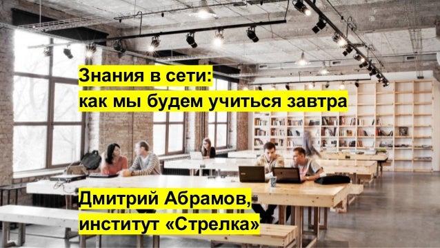 Дмитрий Абрамов. Знания в сети: как мы будем учиться завтра Slide 2