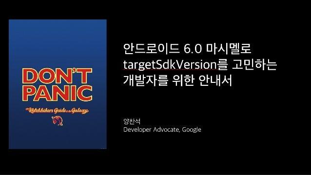 안드로이드 6.0 마시멜로 targetSdkVersion를 고민하는 개발자를 위한 안내서 양찬석 Developer Advocate, Google