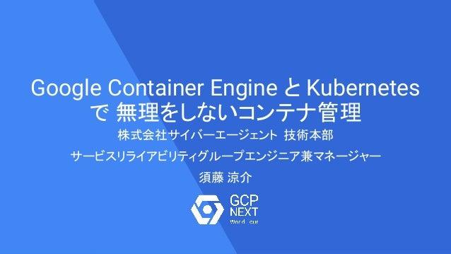 Google Container Engine と Kubernetes で 無理をしないコンテナ管理 株式会社サイバーエージェント 技術本部 サービスリライアビリティグループエンジニア兼マネージャー 須藤 涼介