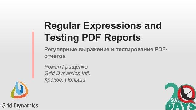 Regular Expressions and Testing PDF Reports Регулярные выражение и тестирование PDF- отчетов Роман Грищенко Grid Dynamics ...
