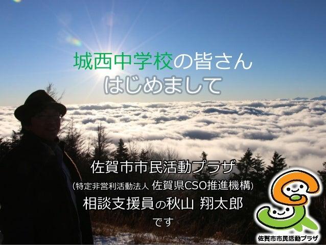 城西中学校の皆さん はじめまして 佐賀市市民活動プラザ (特定非営利活動法人 佐賀県CSO推進機構) 相談支援員の秋山 翔太郎 です