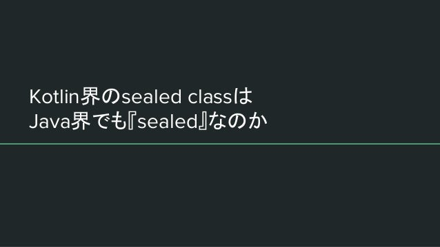 Kotlin界のsealed classは Java界でも『sealed』なのか