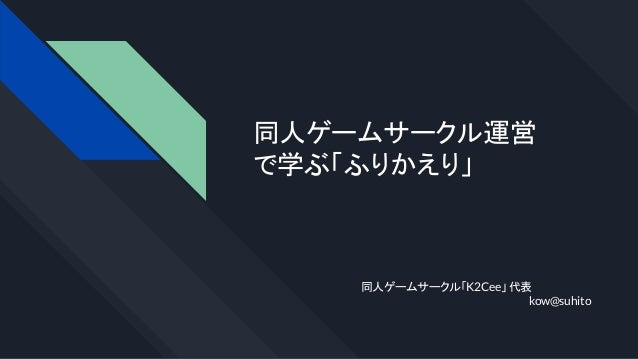 同人ゲームサークル運営 で学ぶ「ふりかえり」 同人ゲームサークル「K2Cee」 代表 kow@suhito