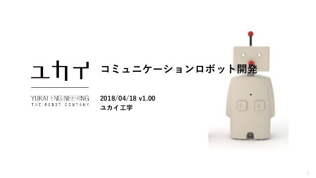 1 コミュニケーションロボット開発 2018/04/18 v1.00 ユカイ工学