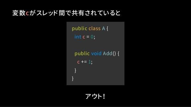 public class A { int c = 0; public void Add() { c += 1; } } 変数cがスレッド間で共有されていると アウト!
