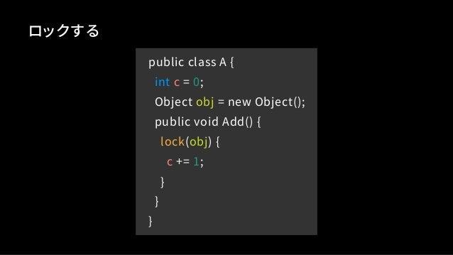 public class A { int c = 0; Object obj = new Object(); public void Add() { lock(obj) { c += 1; } } } ロックする