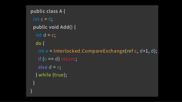 public class A { int c = 0; public void Add() { int d = c; do { int e = Interlocked.CompareExchange(ref c, d+1, d); if (e ...