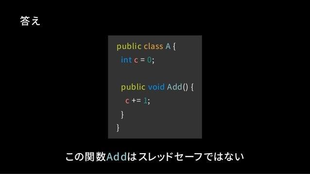 public class A { int c = 0; public void Add() { c += 1; } } 答え この関数Addはスレッドセーフではない