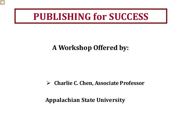 PUBLISHING for SUCCESS Appalachian State University A Workshop Offered by:  Charlie C. Chen, Associate Professor