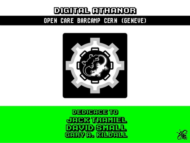 DIGITAL ATHANOR OPEN CARE BARCAMP CERN (GENEVE) Jack Tramiel DEDICACE TO Gary A. Kildall DAVID SMALL