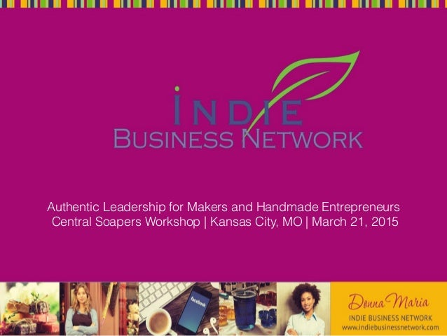 Authentic Leadership for Makers and Handmade Entrepreneurs Central Soapers Workshop | Kansas City, MO | March 21, 2015