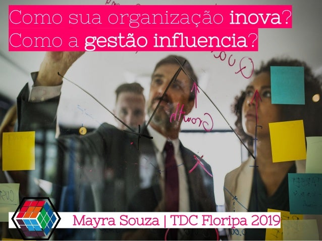 Como sua organização inova? Como a gestão influencia? Mayra Souza | TDC Floripa 2019