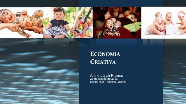 ECONOMIA CRIATIVA Alline Jajah Franco26 de janeiro de 2013Digital Hub – Edição Goiânia