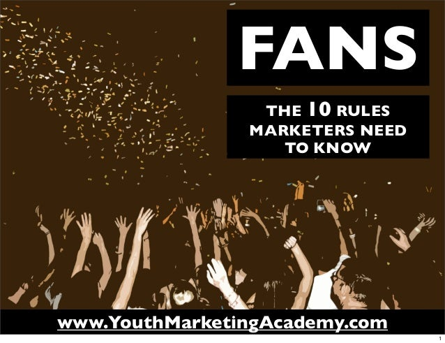 FANS                 THE 10 RULES                MARKETERS NEED                   TO KNOWwww.YouthMarketingAcademy.com    ...