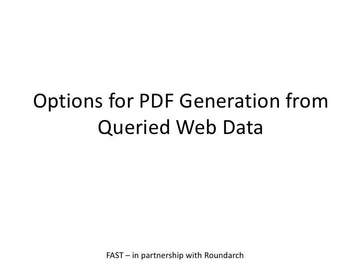 Options for PDF Generation from       Queried Web Data            FAST – in partnership with Roundarch