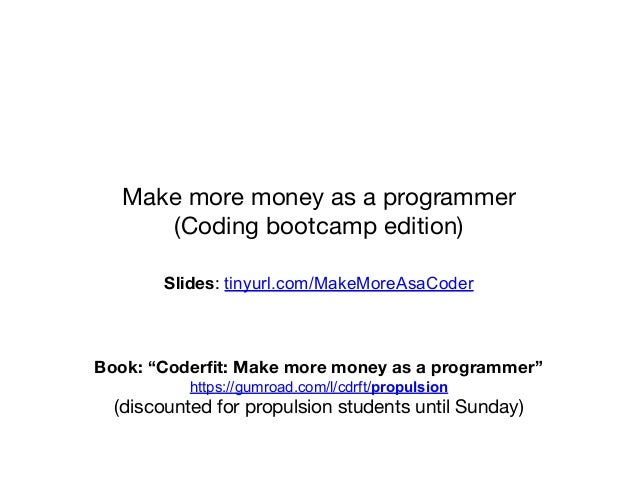 "Make more money as a programmer (Coding bootcamp edition) Slides: tinyurl.com/MakeMoreAsaCoder Book: ""Coderfit: Make more m..."
