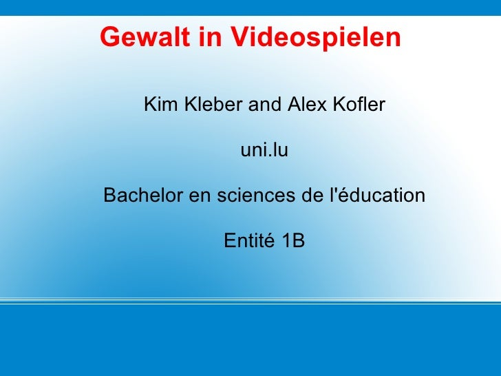 Gewalt in Videospielen Kim Kleber and Alex Kofler uni.lu Bachelor en sciences de l'éducation Entité 1B