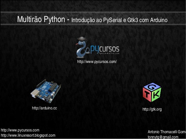 MultirãoPythonIntroduçãoaoPySerialeGtk3comArduinohttp://www.pycursos.comhttp://www.linuxresort.blogspot.comAn...