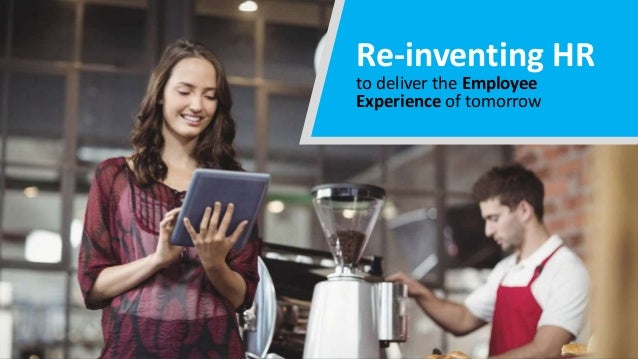 Re-inventing HR to deliver the Employee Experience of tomorrow