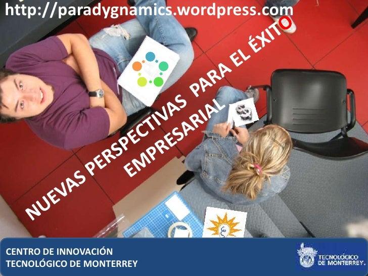 http://paradygnamics.wordpress.com     CENTRO DE INNOVACIÓN                                      1 TECNOLÓGICO DE MONTERREY