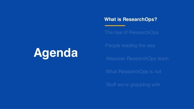 Agenda What is ResearchOps? The rise of ResearchOps People leading the way What ResearchOps is not Stuff we're grappling w...