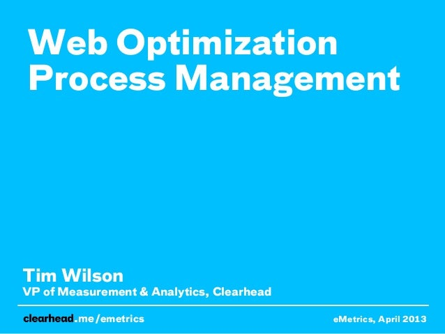Web OptimizationProcess ManagementTim WilsonVP of Measurement & Analytics, Clearhead           /emetrics                  ...