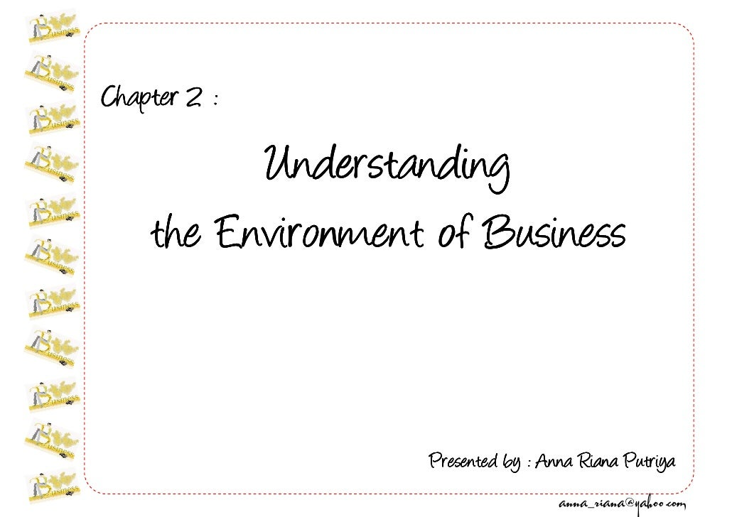 Chapter 2 :            Understanding     the Environment of Business                      Presented by : Anna Riana Putriy...