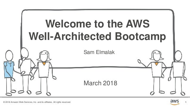 1© 2018 Amazon Web Services, Inc. and its affiliates. All rights reserved. Welcome to the AWS Well-Architected Bootcamp Sa...
