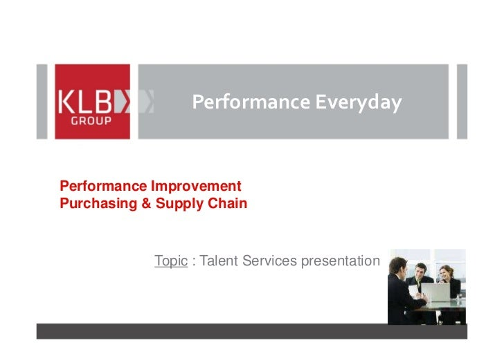 Performance EverydayPerformance ImprovementPurchasing & Supply Chain            Topic : Talent Services presentation