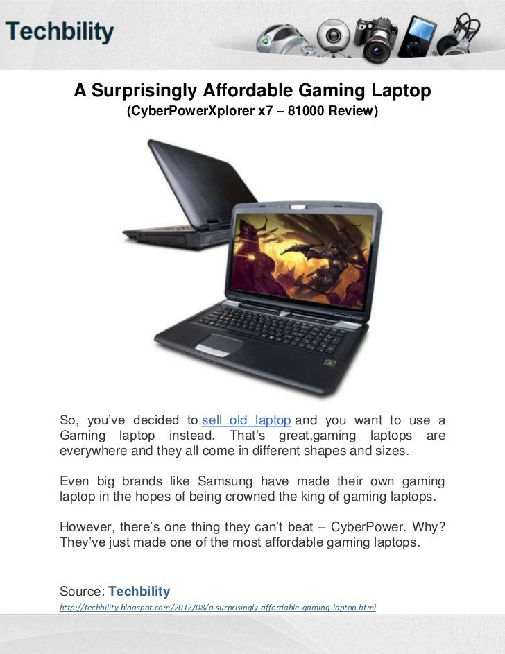 A Surprisingly Affordable Gaming Laptop                 (CyberPowerXplorer x7 – 81000 Review)So, you've decided to sell ol...