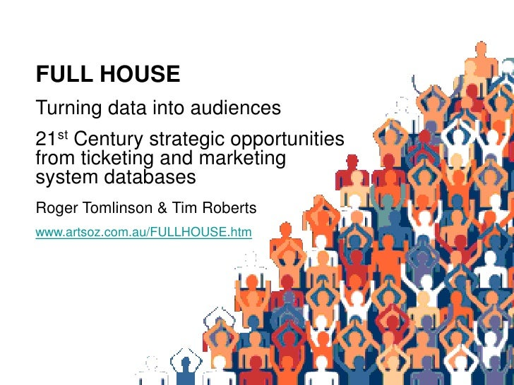FULL HOUSE Turning data into audiences 21st Century strategic opportunities from ticketing and marketing system databases ...