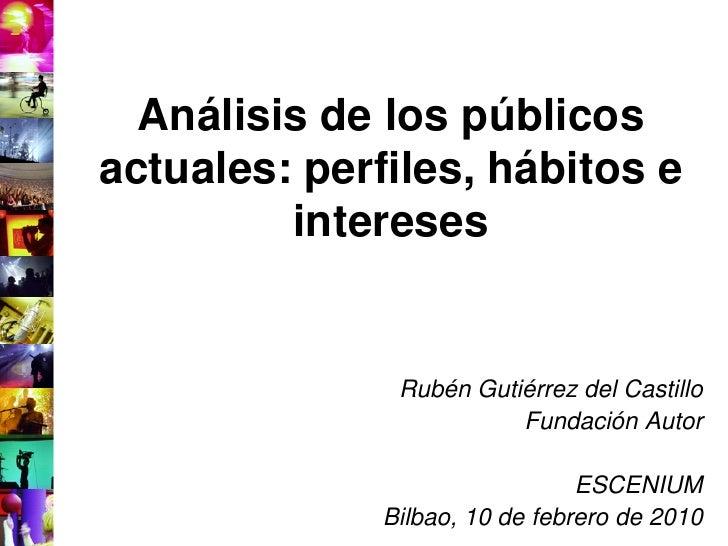Análisis de los públicos actuales: perfiles, hábitos e          intereses                  Rubén Gutiérrez del Castillo   ...