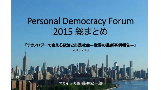 Personal Democracy Forum 2015 総まとめ 「テクノロジーで変える政治と市民社会―世界の最新事例報告―」 マカイラ代表 藤井宏一郎 2015.7.10