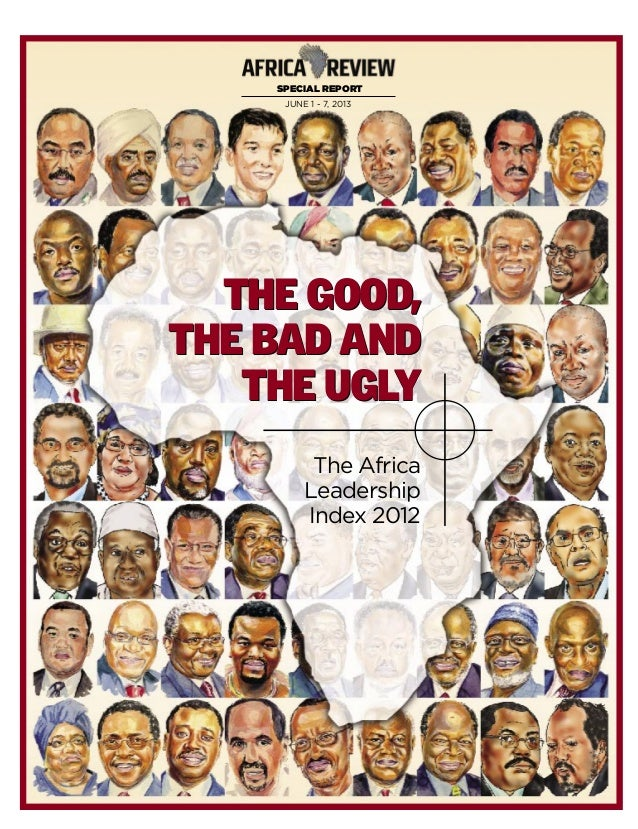 SPECIAL REPORT JUNE 1 - 7, 2013 The Africa Leadership Index 2012 THE GOOD, THE BAD AND THE UGLY THE GOOD, THE BAD AND THE ...