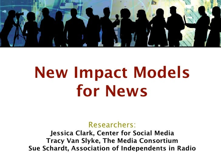 New Impact Models       for News                   Researchers:       Jessica Clark, Center for Social Media      Tracy Va...