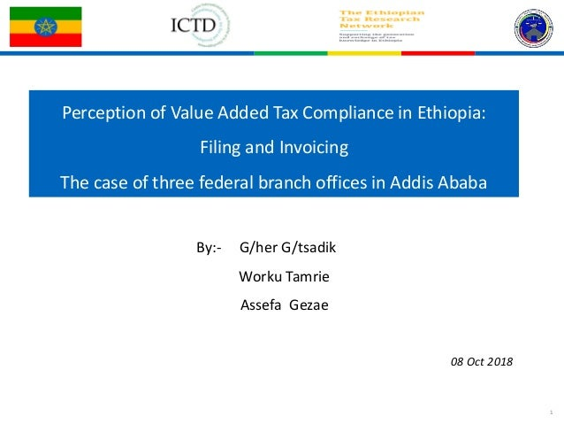 1 Perception of Value Added Tax Compliance in Ethiopia: Filing and Invoicing The case of three federal branch offices in A...