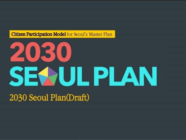 2030 Seoul Plan(Draft) Citizen Participation Model for Seoul's Master Plan