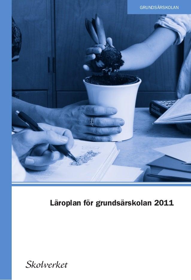 GRUNDSÄRSKOLAN  Läroplan för grundsärskolan 2011  Skolverket  ISBN: 978-91-38325-43-8  GRUNDSÄRSKOLAN  Läroplan för grunds...