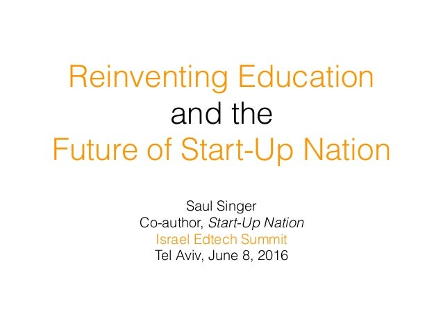 Reinventing Education and the Future of Start-Up Nation Saul Singer Co-author, Start-Up Nation Israel Edtech Summit Tel Av...