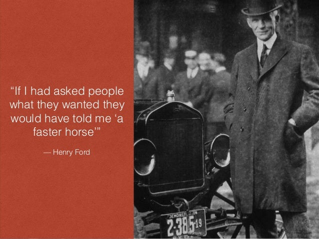 """""""If I had asked people what they wanted they would have told me 'a faster horse'"""" — Henry Ford"""