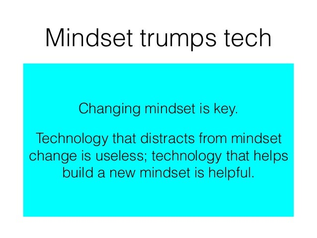 Mindset trumps tech Changing mindset is key. Technology that distracts from mindset change is useless; technology that hel...