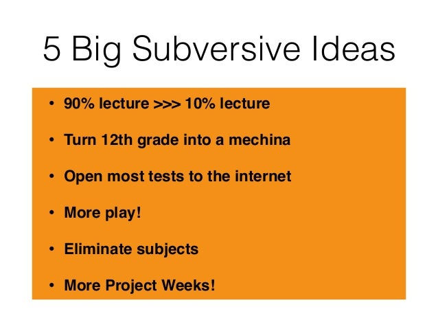 5 Big Subversive Ideas • 90% lecture >>> 10% lecture • Turn 12th grade into a mechina • Open most tests to the internet • ...