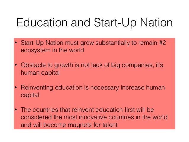 Education and Start-Up Nation • Start-Up Nation must grow substantially to remain #2 ecosystem in the world • Obstacle to ...