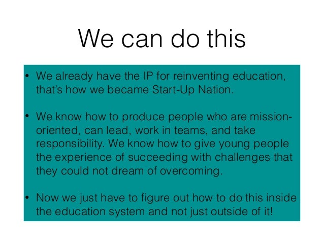 We can do this • We already have the IP for reinventing education, that's how we became Start-Up Nation. • We know how to ...
